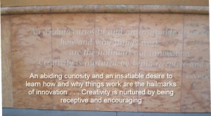 An abiding curiosity and an insatiable desire to learn how and why things work are the hallmarks of innovation … Creativity is nurtured by being receptive and encouraging